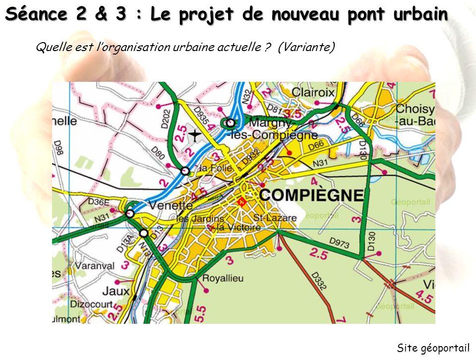 Séance 2 & 3 : Le projet de nouveau pont urbain Site géoportail Quelle est lorganisation urbaine actuelle ? (Variante)