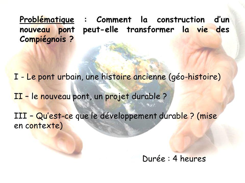 Problématique : Comment la construction dun nouveau pont peut-elle transformer la vie des Compiégnois ? I - Le pont urbain, une histoire ancienne (géo