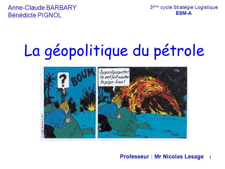 1 Anne-Claude BARBARY Bénédicte PIGNOL La géopolitique du pétrole Professeur : Mr Nicolas Lesage 3 ème cycle Stratégie Logistique ESM-A
