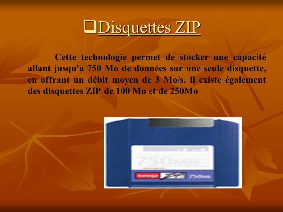 Disquettes ZIP Disquettes ZIP Cette technologie permet de stocker une capacité allant jusqu'a 750 Mo de données sur une seule disquette, en offrant un