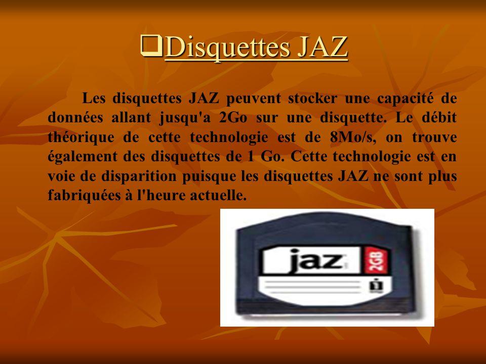 Disquettes JAZ Disquettes JAZ Les disquettes JAZ peuvent stocker une capacité de données allant jusqu'a 2Go sur une disquette. Le débit théorique de c