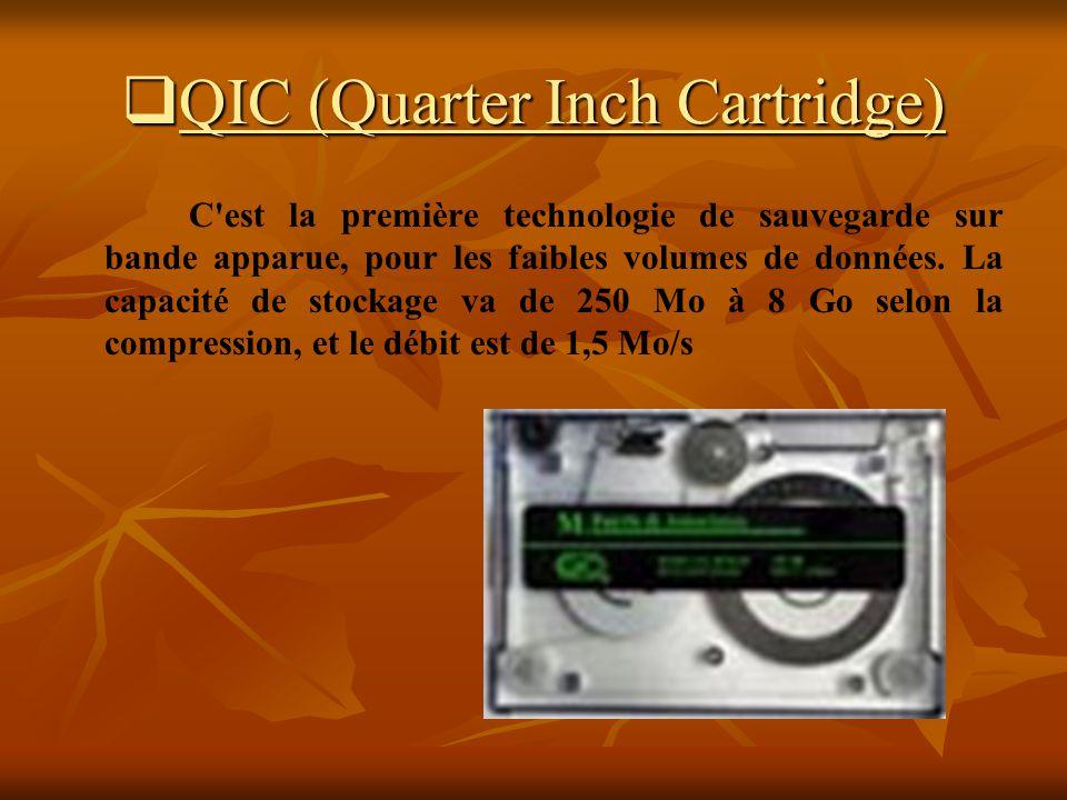 QIC (Quarter Inch Cartridge) QIC (Quarter Inch Cartridge) C'est la première technologie de sauvegarde sur bande apparue, pour les faibles volumes de d
