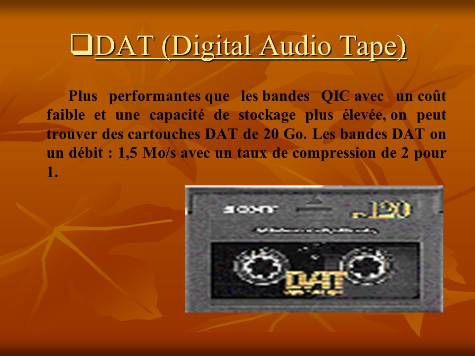 DAT (Digital Audio Tape) DAT (Digital Audio Tape) Plus performantes que les bandes QIC avec un coût faible et une capacité de stockage plus élevée, on peut trouver des cartouches DAT de 20 Go.