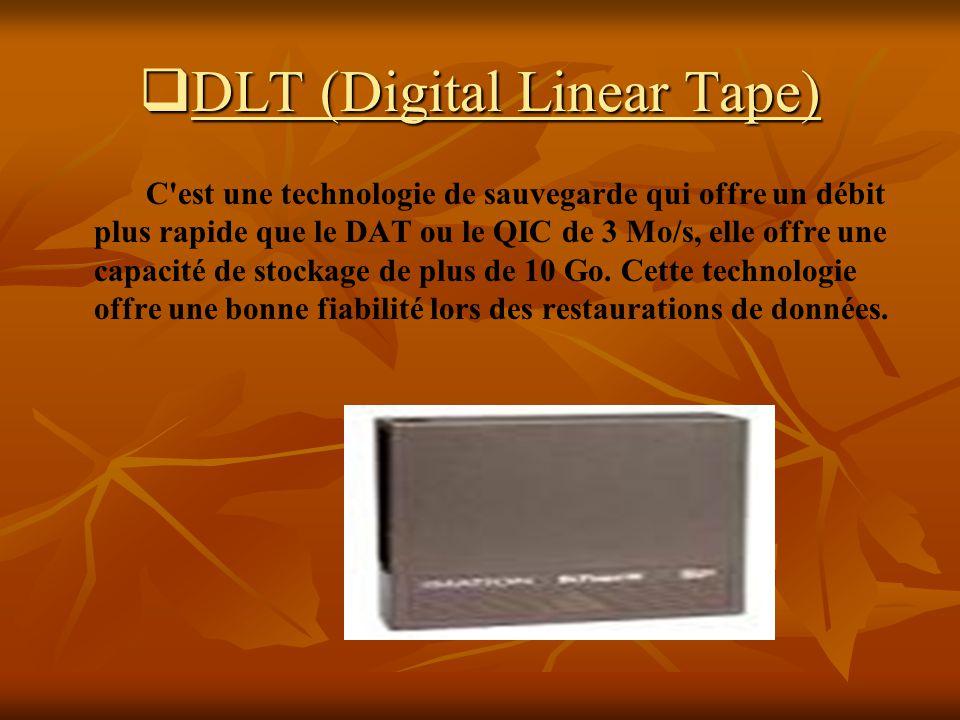 DLT (Digital Linear Tape) DLT (Digital Linear Tape) C'est une technologie de sauvegarde qui offre un débit plus rapide que le DAT ou le QIC de 3 Mo/s,