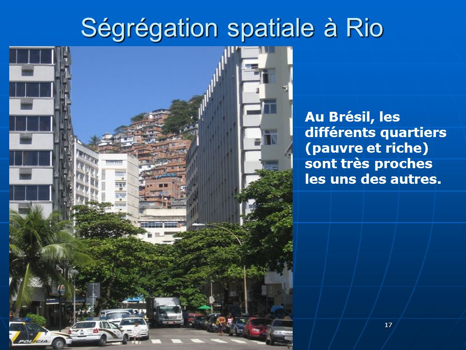 17 Ségrégation spatiale à Rio Au Brésil, les différents quartiers (pauvre et riche) sont très proches les uns des autres.