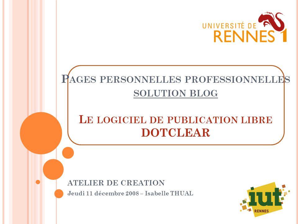 P AGES PERSONNELLES PROFESSIONNELLES SOLUTION BLOG L E LOGICIEL DE PUBLICATION LIBRE DOTCLEAR ATELIER DE CREATION Jeudi 11 décembre 2008 – Isabelle THUAL