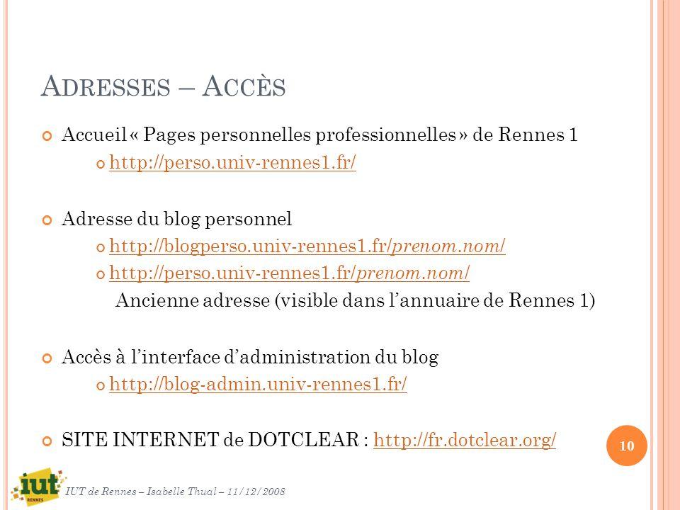 A DRESSES – A CCÈS Accueil « Pages personnelles professionnelles » de Rennes 1 http://perso.univ-rennes1.fr/ Adresse du blog personnel http://blogperso.univ-rennes1.fr/ prenom.nom / http://blogperso.univ-rennes1.fr/ prenom.nom / http://perso.univ-rennes1.fr/ prenom.nom / http://perso.univ-rennes1.fr/ prenom.nom / Ancienne adresse (visible dans lannuaire de Rennes 1) Accès à linterface dadministration du blog http://blog-admin.univ-rennes1.fr/ SITE INTERNET de DOTCLEAR : http://fr.dotclear.org/http://fr.dotclear.org/ 10 IUT de Rennes – Isabelle Thual – 11/12/2008