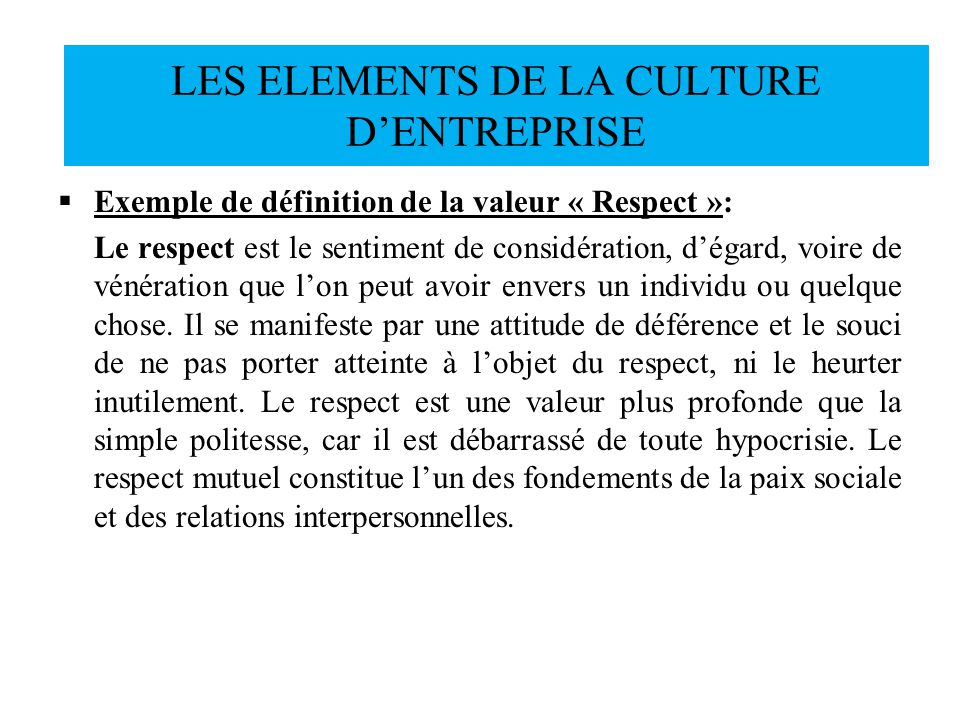 Exemple de définition de la valeur « Respect »: Le respect est le sentiment de considération, dégard, voire de vénération que lon peut avoir envers un
