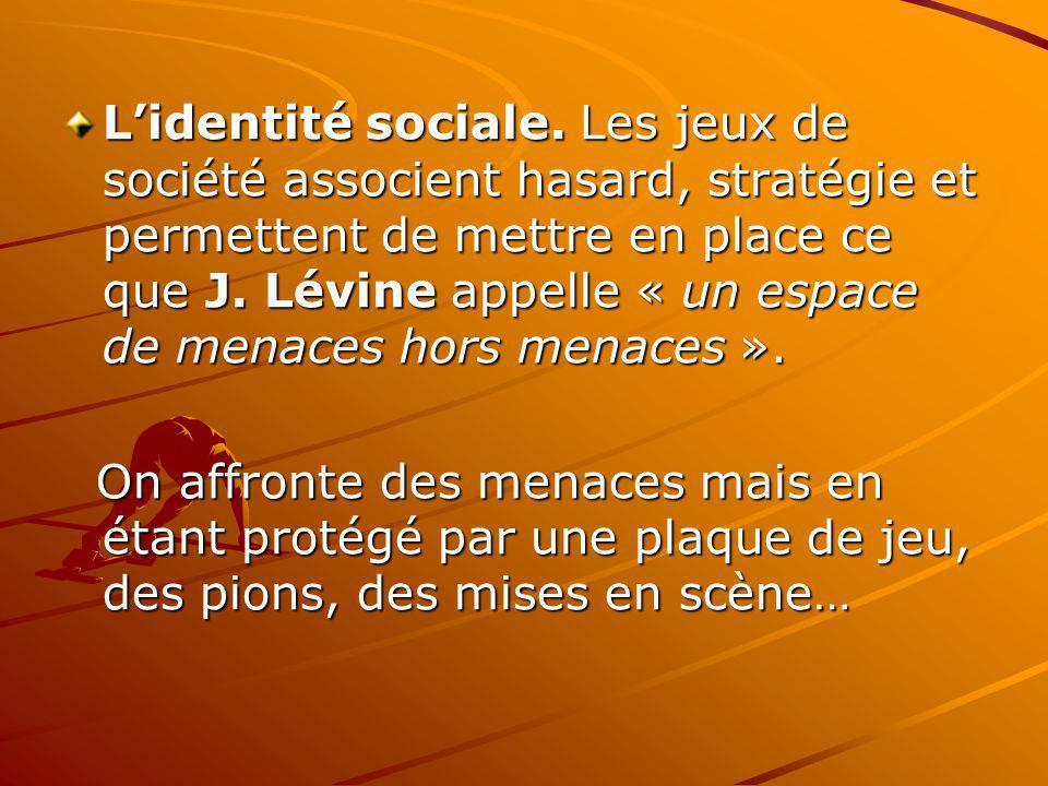 Lidentité sociale. Les jeux de société associent hasard, stratégie et permettent de mettre en place ce que J. Lévine appelle « un espace de menaces ho