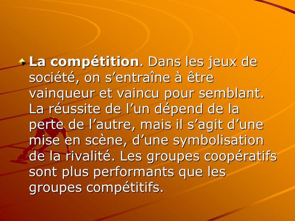 La compétition. Dans les jeux de société, on sentraîne à être vainqueur et vaincu pour semblant. La réussite de lun dépend de la perte de lautre, mais