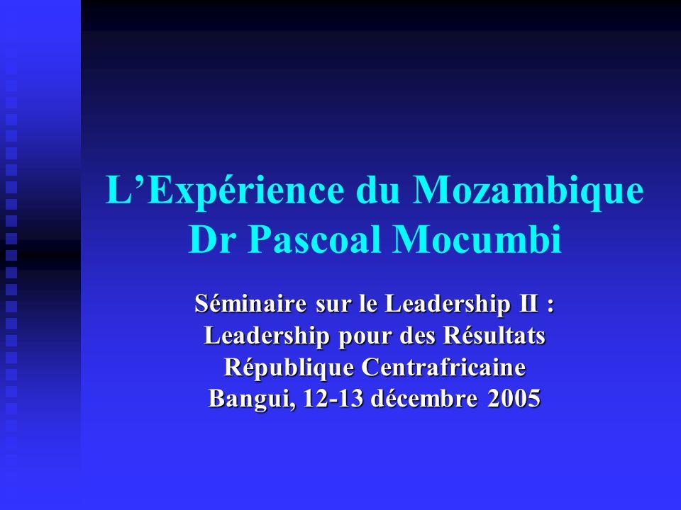 LExpérience du Mozambique Dr Pascoal Mocumbi Séminaire sur le Leadership II : Leadership pour des Résultats République Centrafricaine Bangui, 12-13 décembre 2005