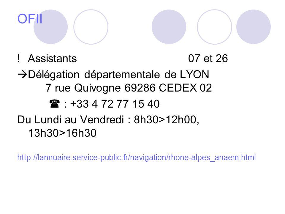 OFII !Assistants07 et 26 Délégation départementale de LYON 7 rue Quivogne 69286 CEDEX 02 : +33 4 72 77 15 40 Du Lundi au Vendredi : 8h30>12h00, 13h30>16h30 http://lannuaire.service-public.fr/navigation/rhone-alpes_anaem.html