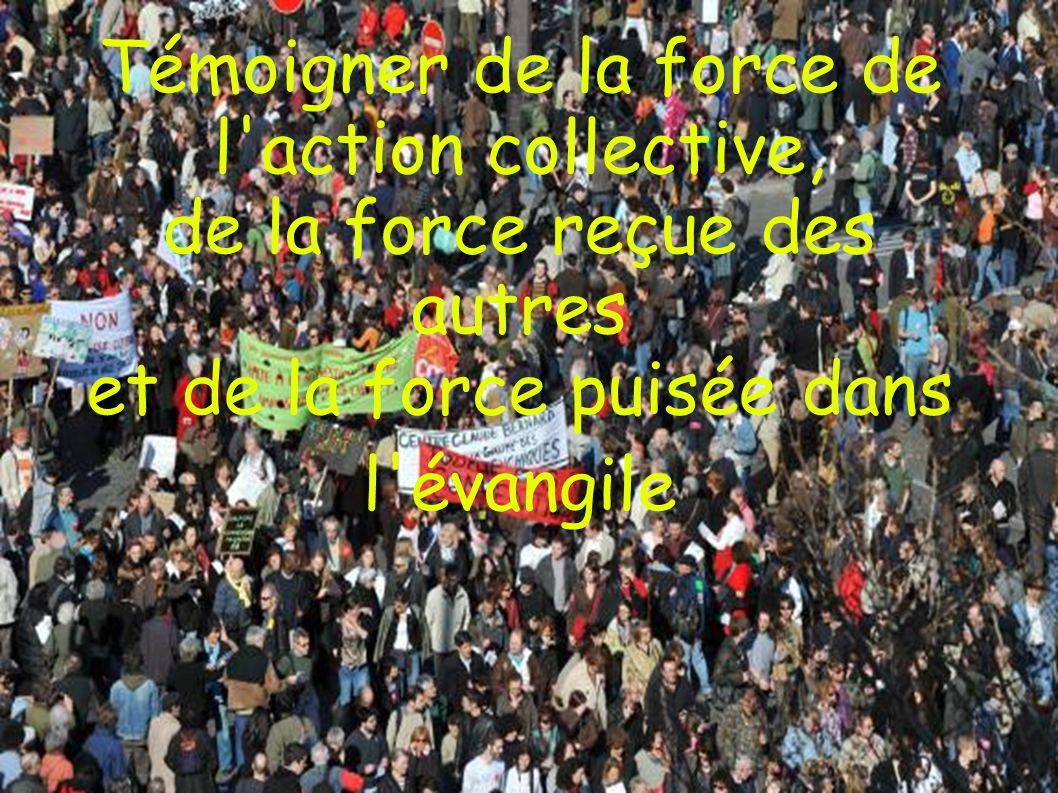 Témoigner de la force de l action collective, de la force reçue des autres et de la force puisée dans l évangile