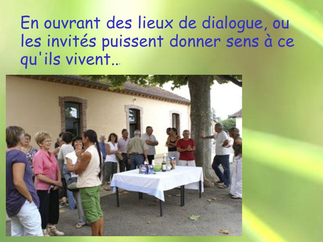 En ouvrant des lieux de dialogue, ou les invités puissent donner sens à ce qu ils vivent...