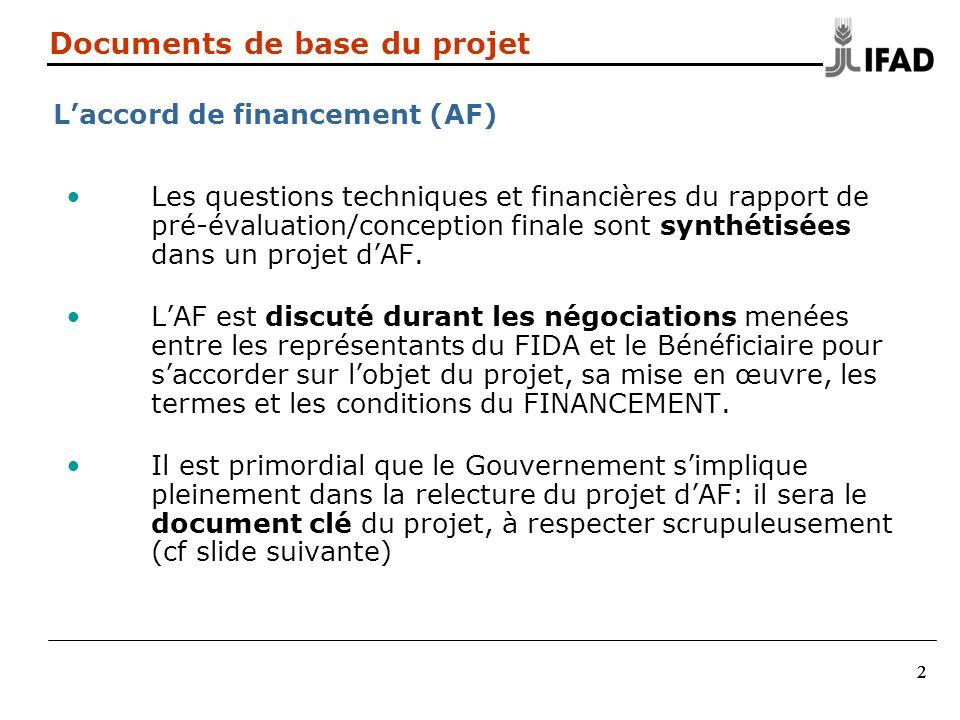 333 Documents de base du projet Accord de financement (AF) (2) Le FIDA a accepté doctroyer un financement/don au pays LAF devient le document de référence du projet (au- delà des lois nationales) et doit toujours être respecté Les Conditions Générales du FIDA en font partie intégrante.