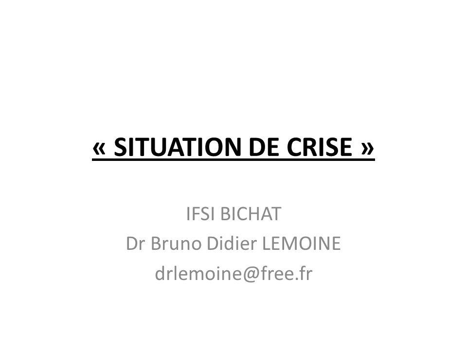 « SITUATION DE CRISE » IFSI BICHAT Dr Bruno Didier LEMOINE drlemoine@free.fr