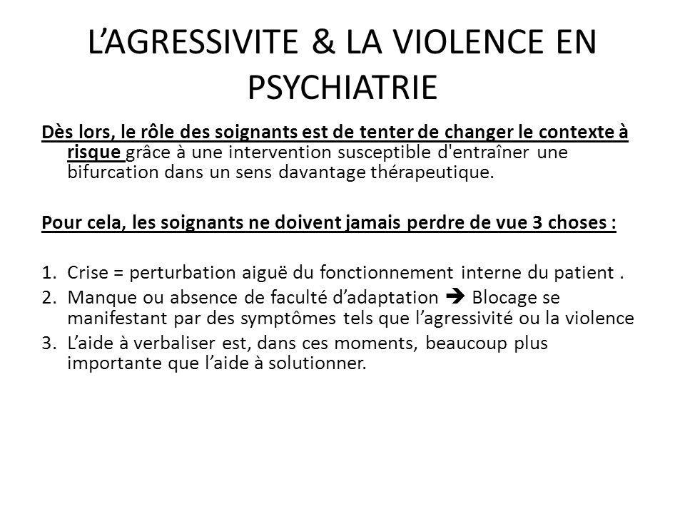 LAGRESSIVITE & LA VIOLENCE EN PSYCHIATRIE Dès lors, le rôle des soignants est de tenter de changer le contexte à risque grâce à une intervention susce