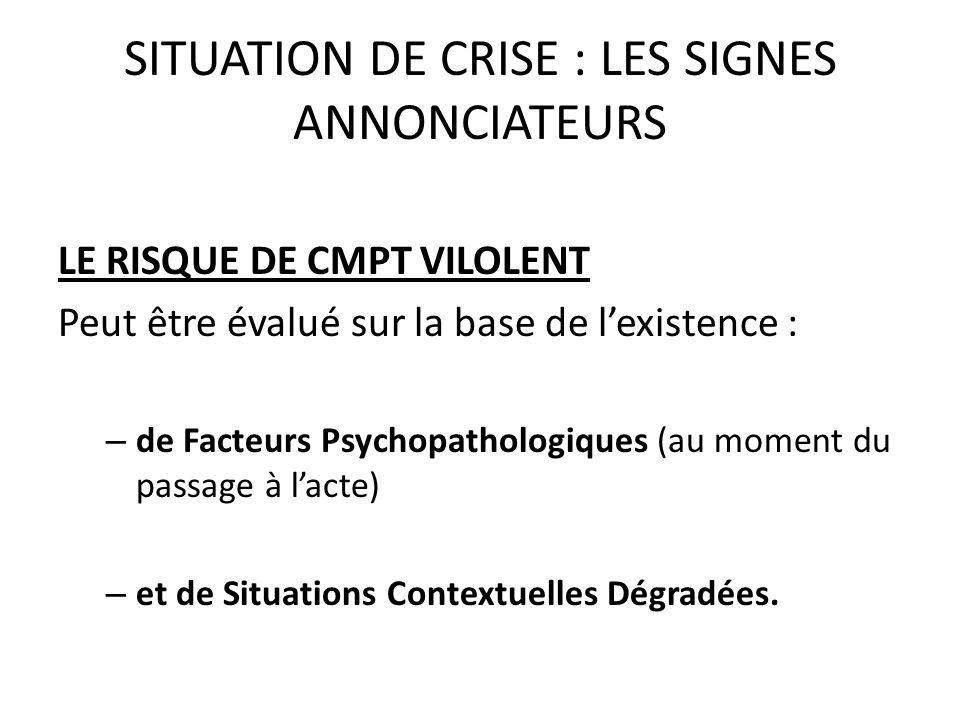SITUATION DE CRISE : LES SIGNES ANNONCIATEURS LE RISQUE DE CMPT VILOLENT Peut être évalué sur la base de lexistence : – de Facteurs Psychopathologique