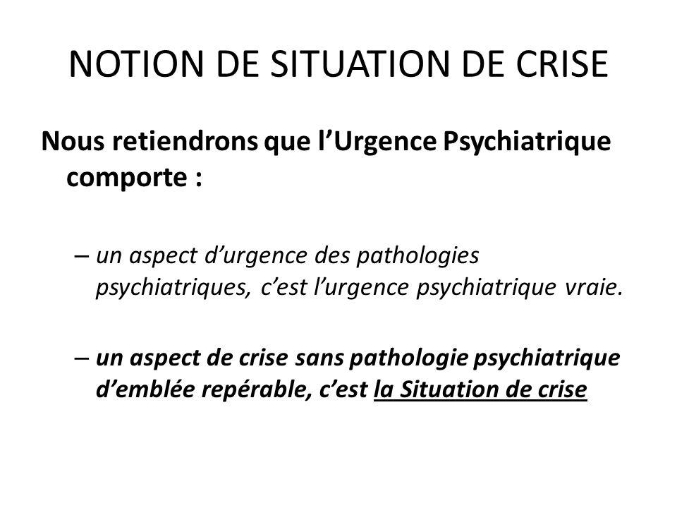 NOTION DE SITUATION DE CRISE Nous retiendrons que lUrgence Psychiatrique comporte : – un aspect durgence des pathologies psychiatriques, cest lurgence