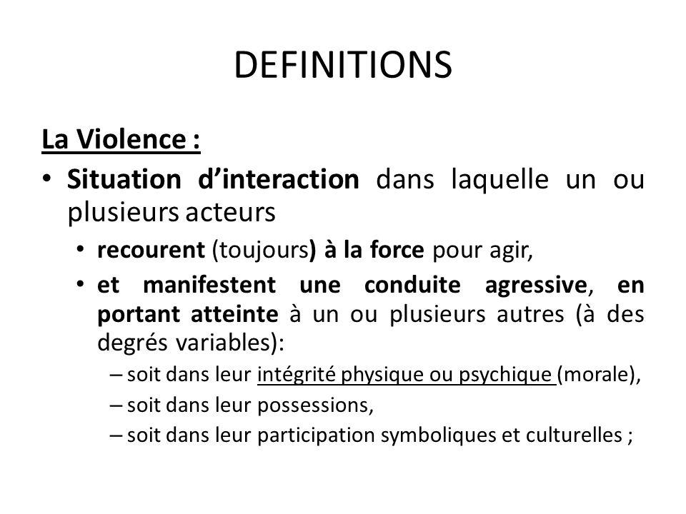 DEFINITIONS La Violence : Situation dinteraction dans laquelle un ou plusieurs acteurs recourent (toujours) à la force pour agir, et manifestent une c