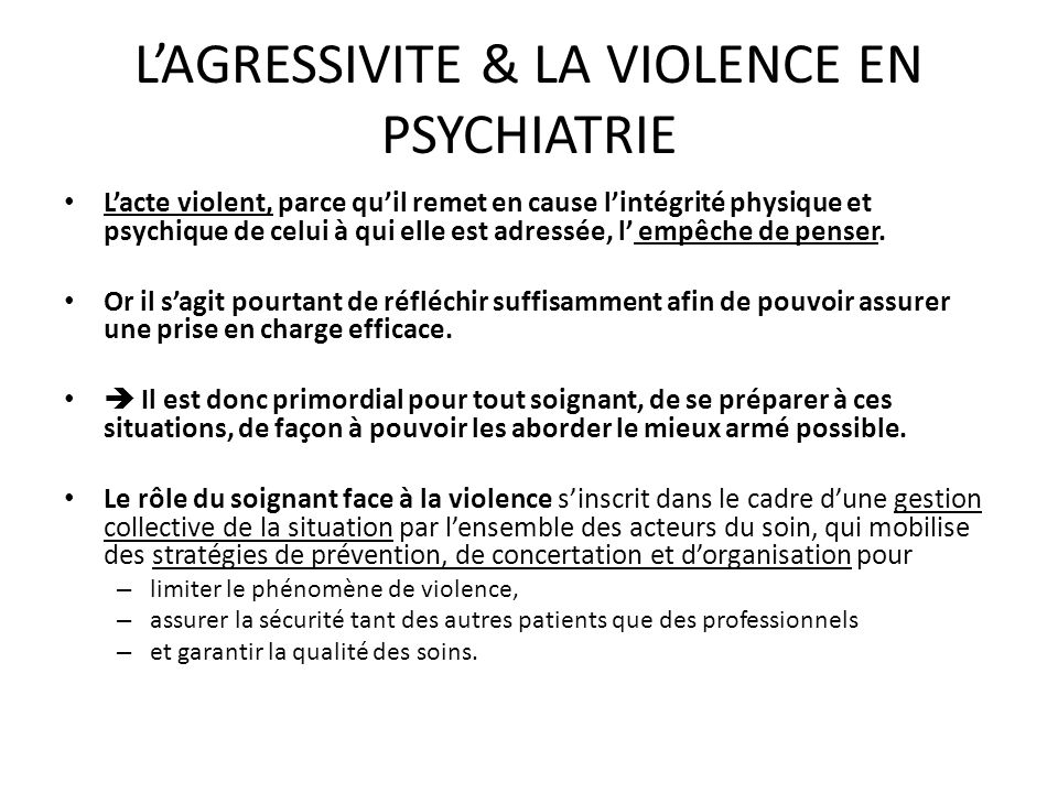 LAGRESSIVITE & LA VIOLENCE EN PSYCHIATRIE Lacte violent, parce quil remet en cause lintégrité physique et psychique de celui à qui elle est adressée,
