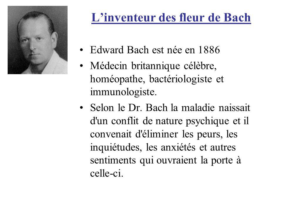 Linventeur des fleur de Bach Edward Bach est née en 1886 Médecin britannique célèbre, homéopathe, bactériologiste et immunologiste. Selon le Dr. Bach