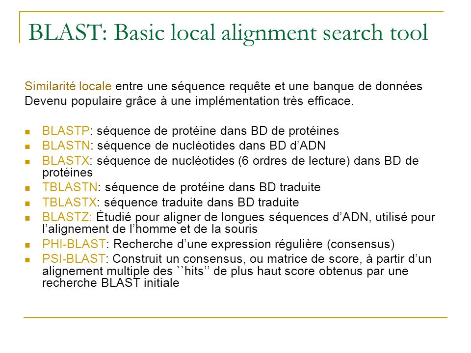 BLAST: Basic local alignment search tool Similarité locale entre une séquence requête et une banque de données Devenu populaire grâce à une implémentation très efficace.