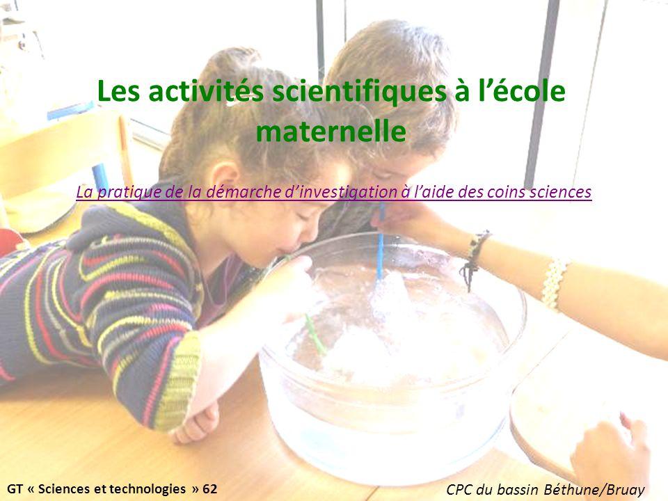 Les activités scientifiques à lécole maternelle La pratique de la démarche dinvestigation à laide des coins sciences GT « Sciences et technologies » 62 CPC du bassin Béthune/Bruay