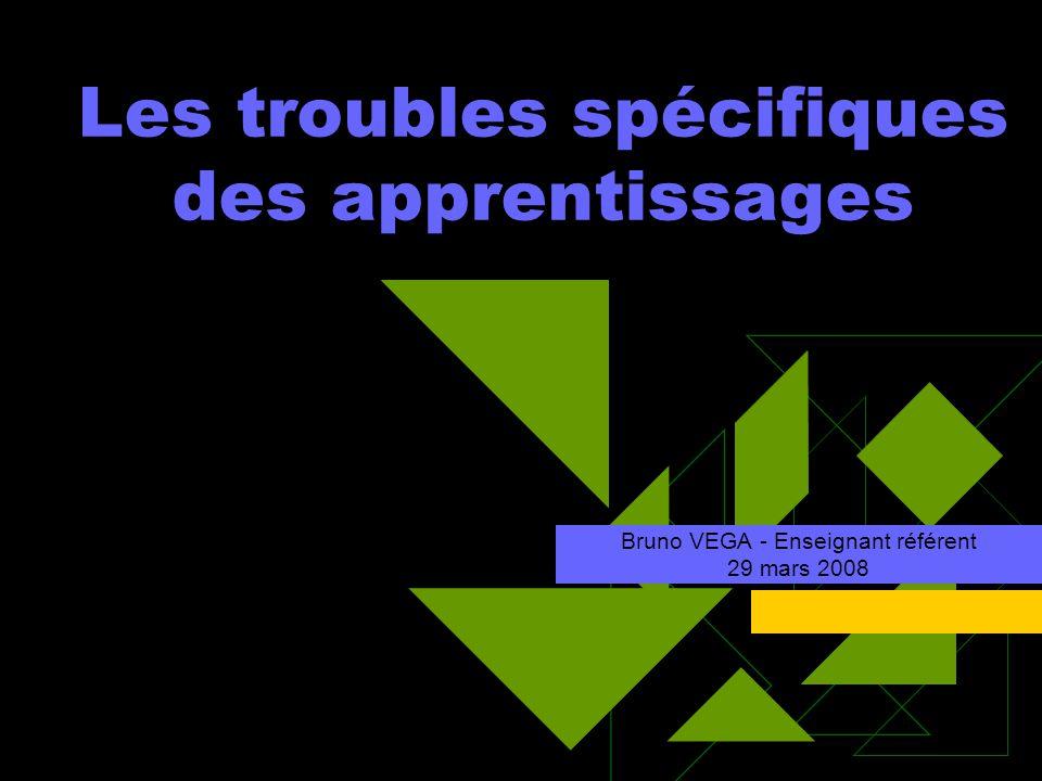 Les troubles spécifiques des apprentissages Bruno VEGA - Enseignant référent 29 mars 2008