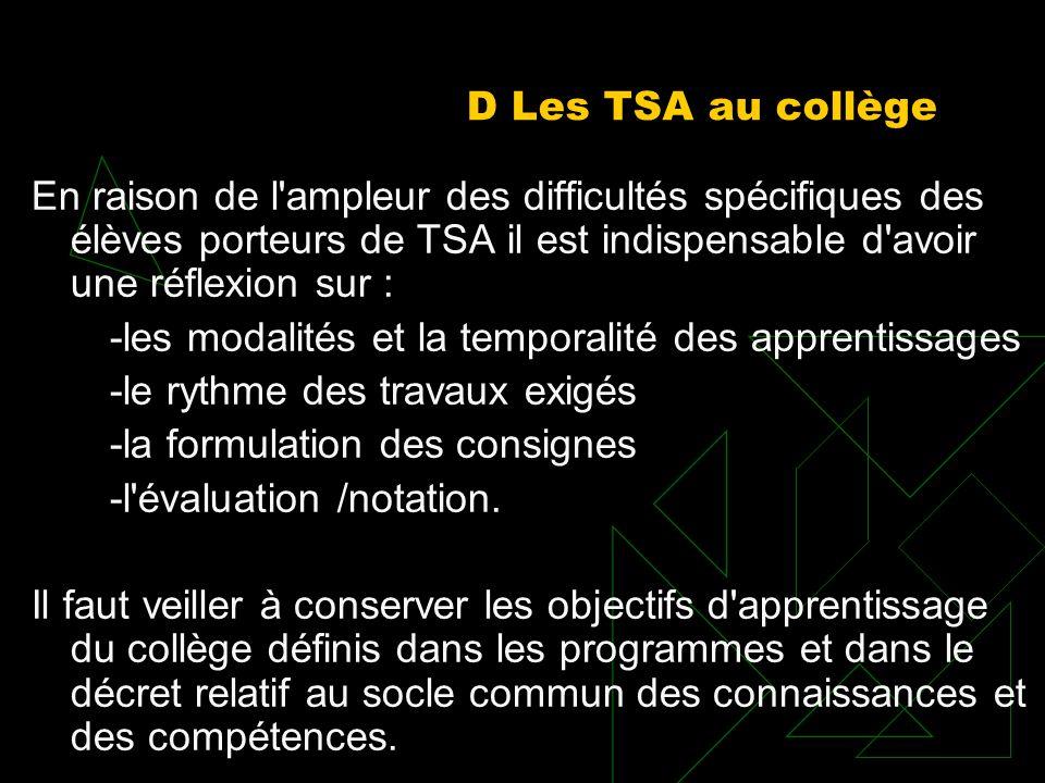 D Les TSA au collège En raison de l'ampleur des difficultés spécifiques des élèves porteurs de TSA il est indispensable d'avoir une réflexion sur : -l