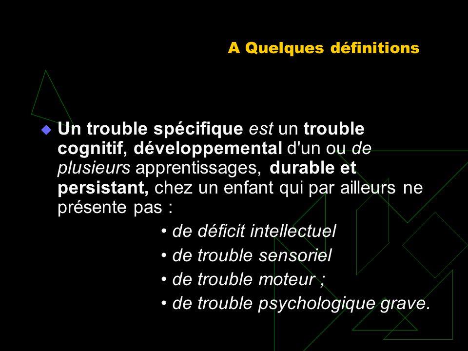 A Quelques définitions Un trouble spécifique est un trouble cognitif, développemental d'un ou de plusieurs apprentissages, durable et persistant, chez