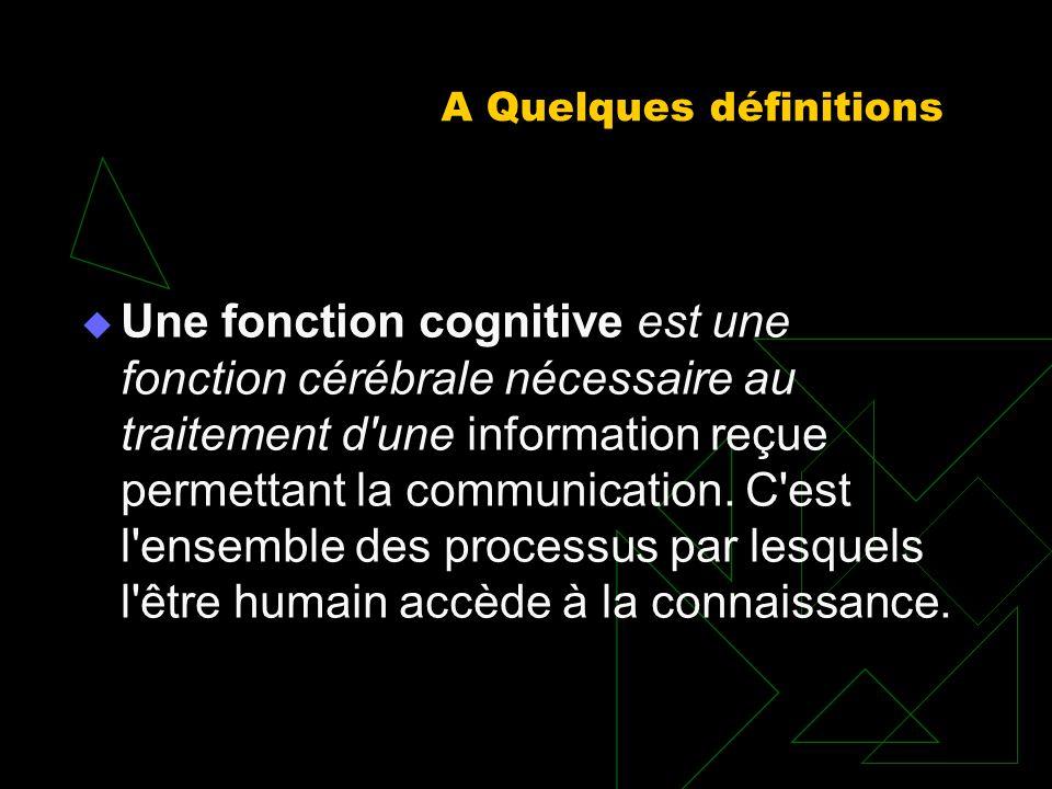 A Quelques définitions Une fonction cognitive est une fonction cérébrale nécessaire au traitement d'une information reçue permettant la communication.