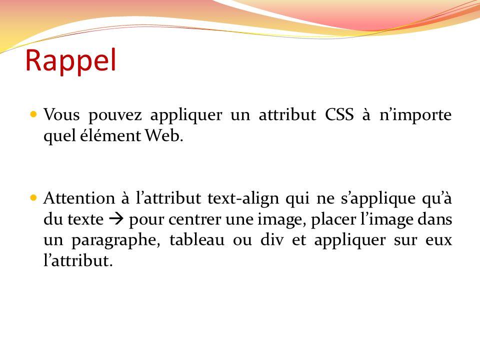 Rappel Vous pouvez appliquer un attribut CSS à nimporte quel élément Web. Attention à lattribut text-align qui ne sapplique quà du texte pour centrer
