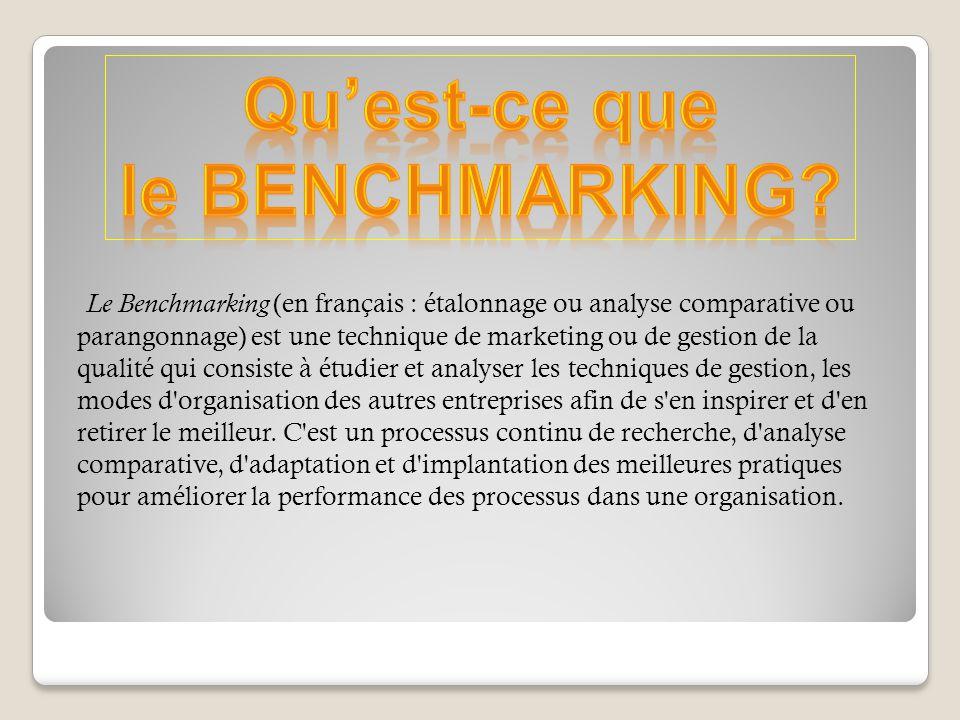 Le Benchmarking (en français : étalonnage ou analyse comparative ou parangonnage) est une technique de marketing ou de gestion de la qualité qui consiste à étudier et analyser les techniques de gestion, les modes d organisation des autres entreprises afin de s en inspirer et d en retirer le meilleur.