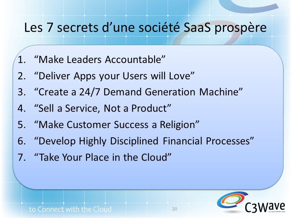 Les 7 secrets dune société SaaS prospère 1.Make Leaders Accountable 2.Deliver Apps your Users will Love 3.Create a 24/7 Demand Generation Machine 4.Sell a Service, Not a Product 5.Make Customer Success a Religion 6.Develop Highly Disciplined Financial Processes 7.Take Your Place in the Cloud 20