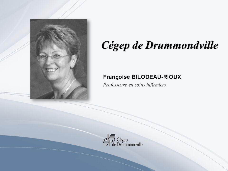 Cégep de Drummondville Françoise BILODEAU-RIOUX Professeure en soins infirmiers