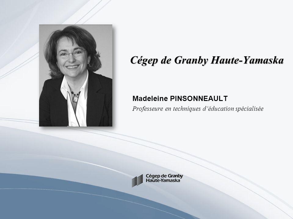 Cégep de Granby Haute-Yamaska Madeleine PINSONNEAULT Professeure en techniques déducation spécialisée