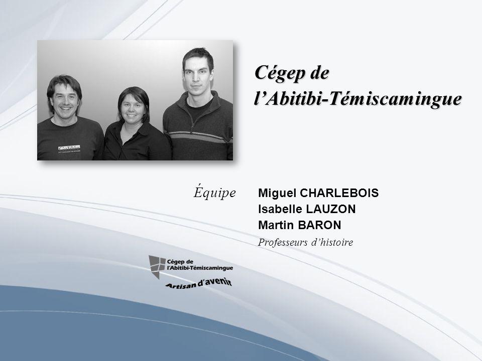 Cégep de lAbitibi-Témiscamingue Miguel CHARLEBOIS Isabelle LAUZON Martin BARON Professeurs dhistoire Équipe