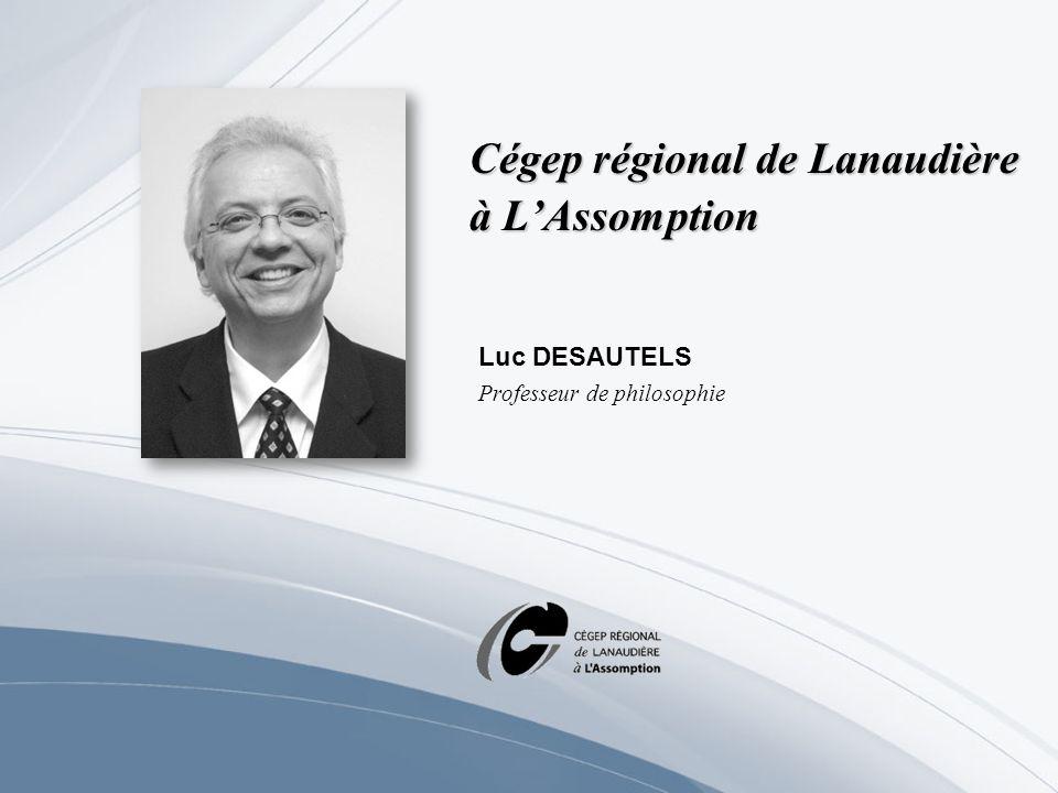 Cégep régional de Lanaudière à LAssomption Luc DESAUTELS Professeur de philosophie