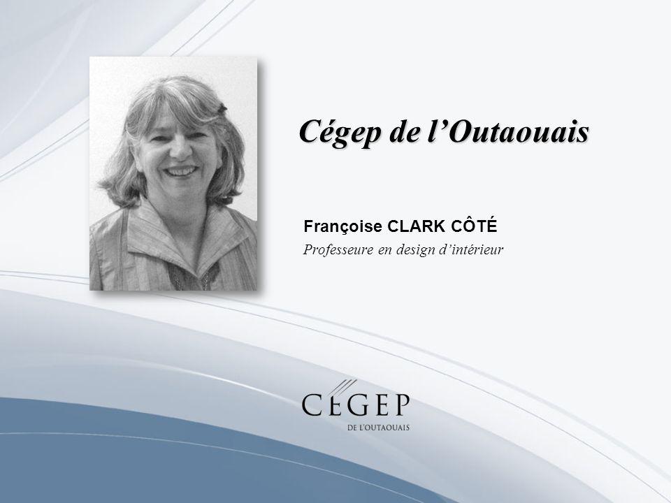 Cégep de lOutaouais Françoise CLARK CÔTÉ Professeure en design dintérieur