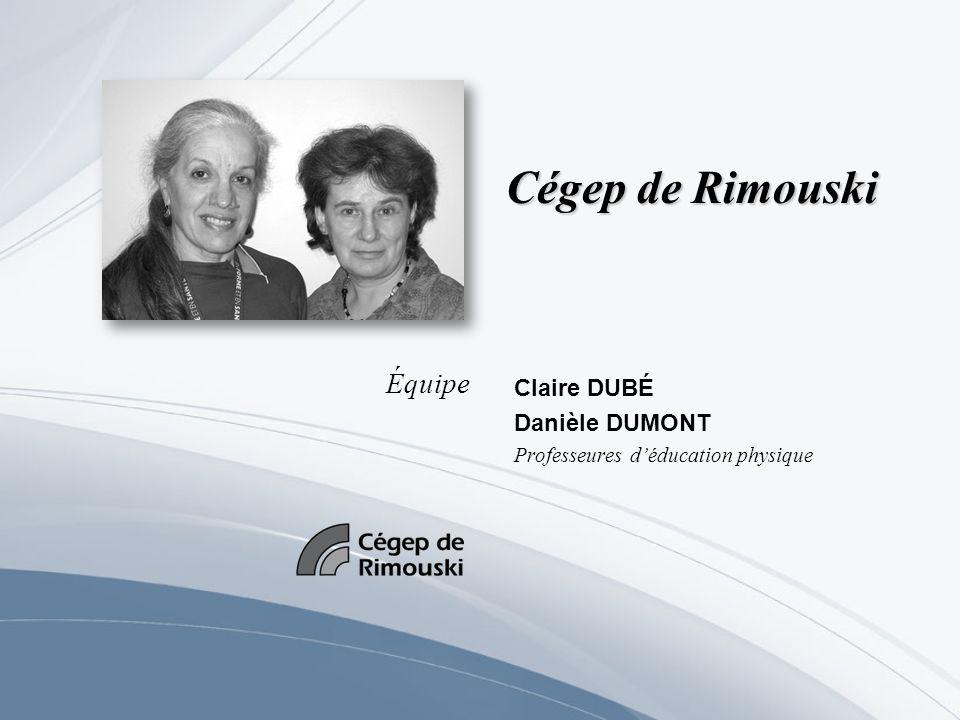 Cégep de Rimouski Claire DUBÉ Danièle DUMONT Professeures déducation physique Équipe