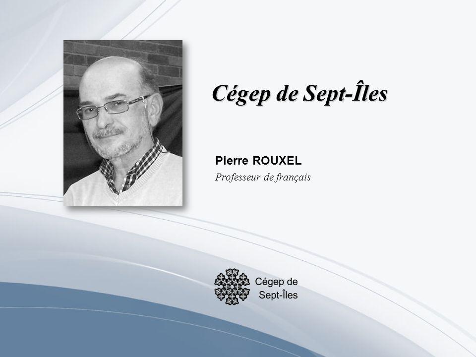 Cégep de Sept-Îles Pierre ROUXEL Professeur de français