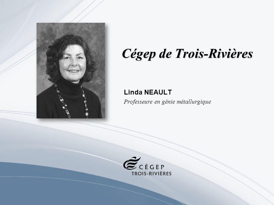 Cégep de Trois-Rivières Linda NEAULT Professeure en génie métallurgique