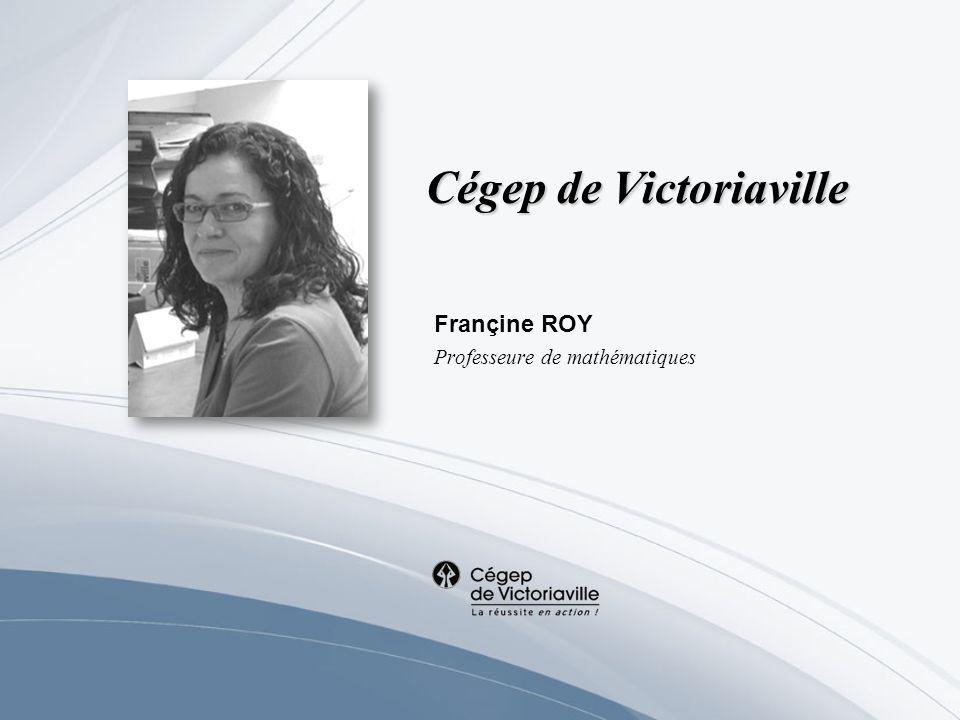 Cégep de Victoriaville Françine ROY Professeure de mathématiques