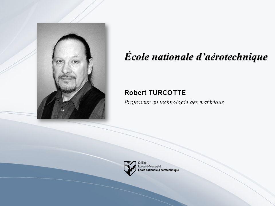 École nationale daérotechnique Robert TURCOTTE Professeur en technologie des matériaux