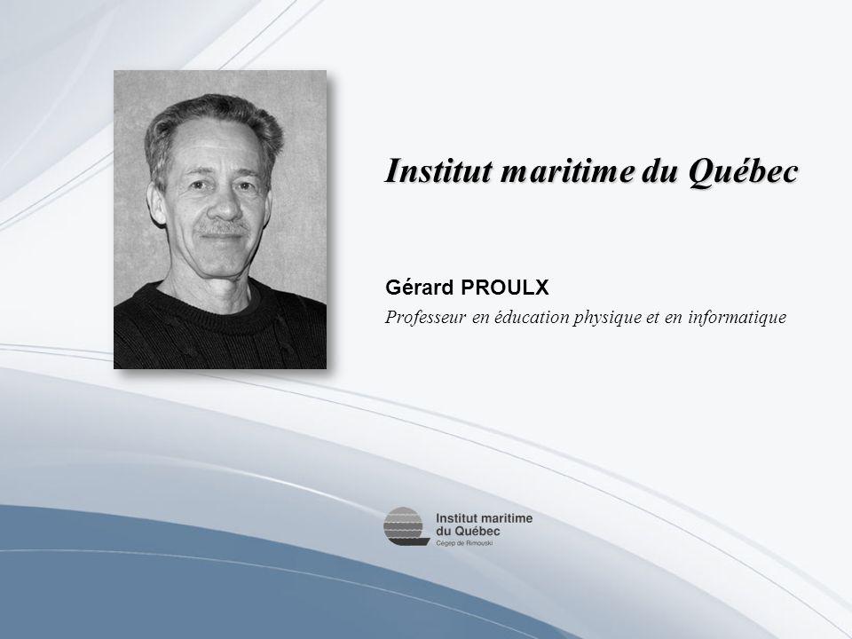 Institut maritime du Québec Gérard PROULX Professeur en éducation physique et en informatique