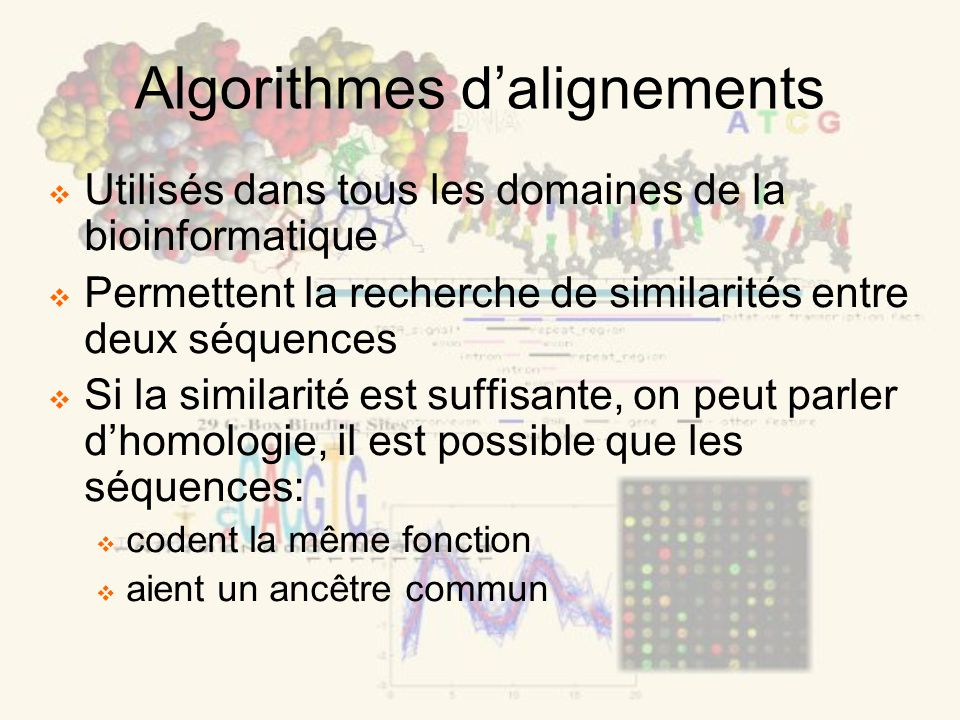 Utilisés dans tous les domaines de la bioinformatique Permettent la recherche de similarités entre deux séquences Si la similarité est suffisante, on peut parler dhomologie, il est possible que les séquences: codent la même fonction aient un ancêtre commun