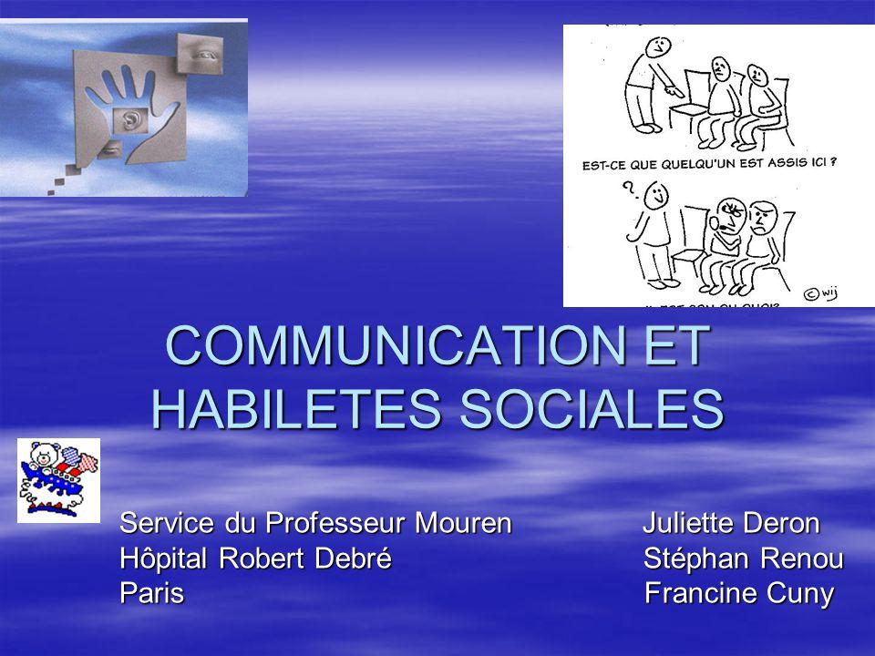 COMMUNICATION ET HABILETES SOCIALES Service du Professeur Mouren Juliette Deron Hôpital Robert Debré Stéphan Renou Paris Francine Cuny