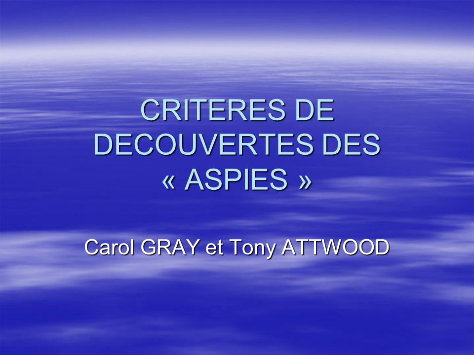 CRITERES DE DECOUVERTES DES « ASPIES » Carol GRAY et Tony ATTWOOD