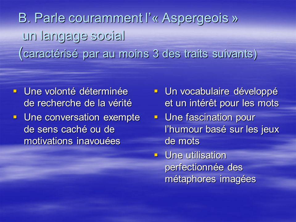 B. Parle couramment l« Aspergeois » un langage social ( caractérisé par au moins 3 des traits suivants) Une volonté déterminée de recherche de la véri